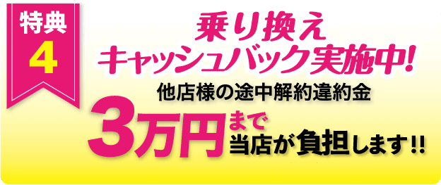 特典4 乗り換え キャッシュバック実施中!他店様の途中解約違約金 3万円まで当店が負担します!! ※特典4には適用条件がございます。