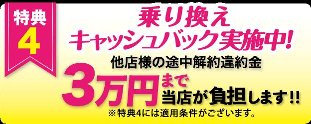 特典4 特典4 乗り換え キャッシュバック実施中!他店様の途中解約違約金 3万円まで当店が負担します!! ※特典4には適用条件がございます。